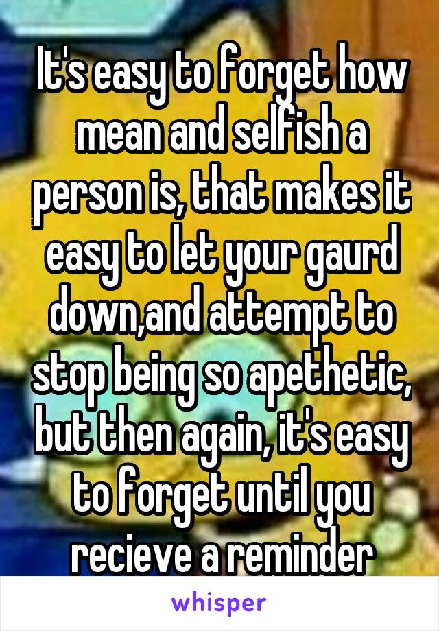 It's easy to forget how mean and selfish a person is, that makes it easy to let your gaurd down,and attempt to stop being so apethetic, but then again, it's easy to forget until you recieve a reminder