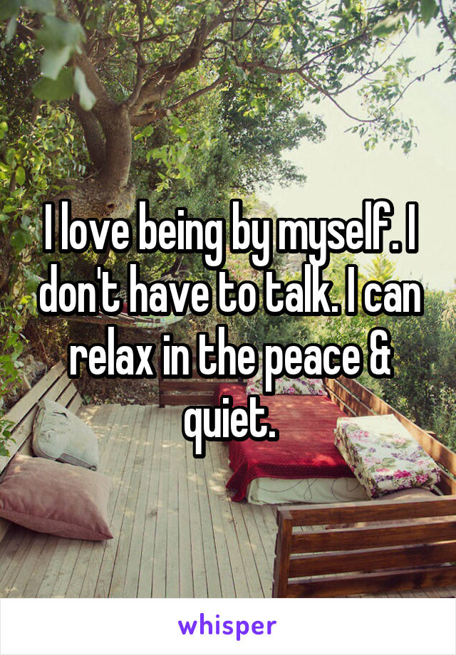 I love being by myself. I don't have to talk. I can relax in the peace & quiet.