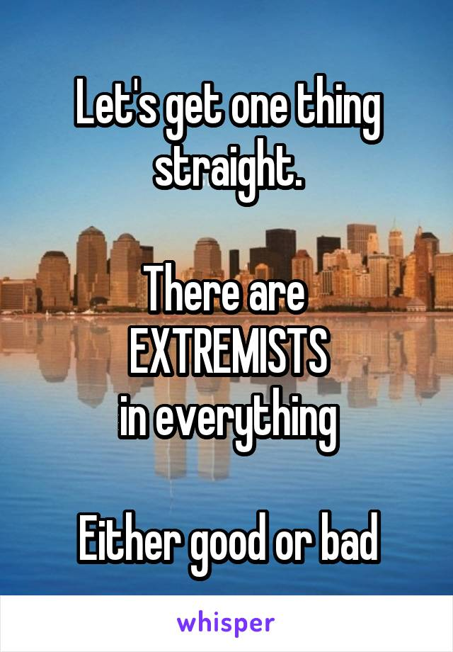 Let's get one thing straight.  There are  EXTREMISTS in everything  Either good or bad