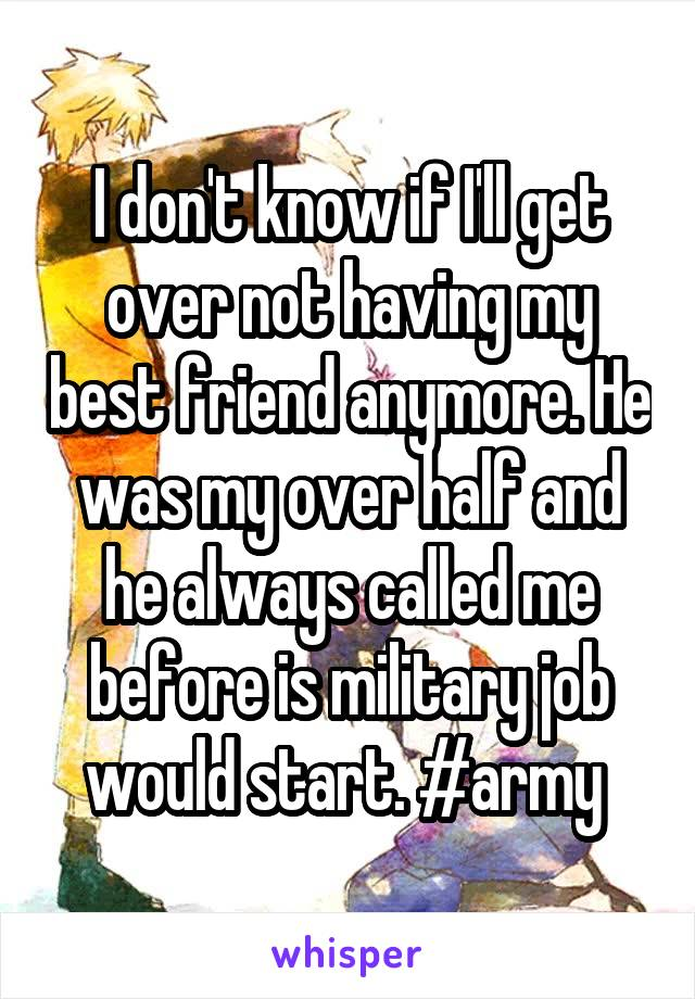 I don't know if I'll get over not having my best friend anymore. He was my over half and he always called me before is military job would start. #army