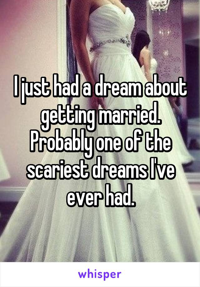 I just had a dream about getting married. Probably one of the scariest dreams I've ever had.