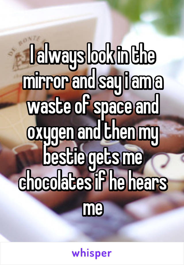 I always look in the mirror and say i am a waste of space and oxygen and then my bestie gets me chocolates if he hears me