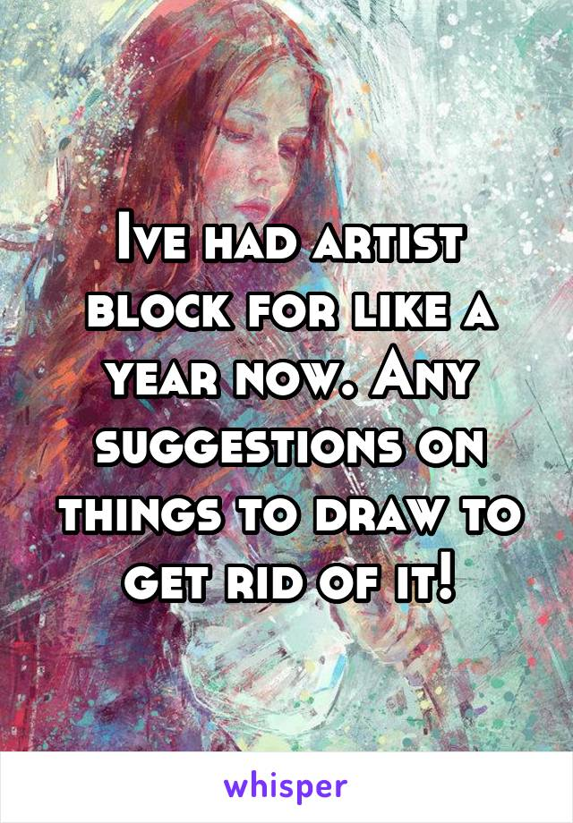 Ive had artist block for like a year now. Any suggestions on things to draw to get rid of it!