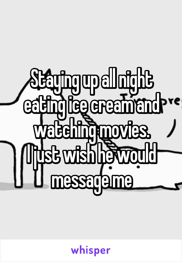 Staying up all night eating ice cream and watching movies. I just wish he would message me