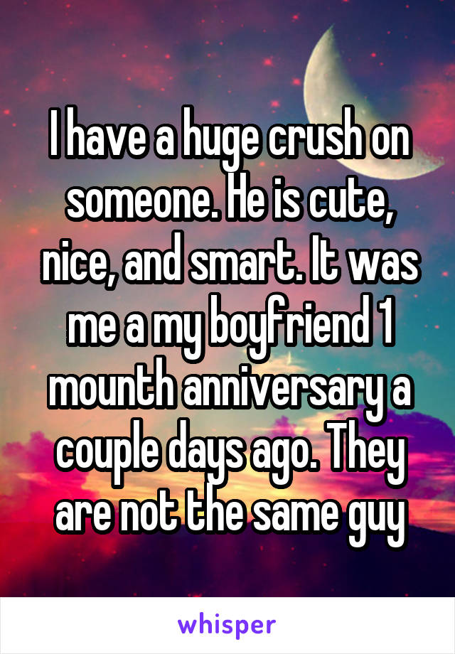 I have a huge crush on someone. He is cute, nice, and smart. It was me a my boyfriend 1 mounth anniversary a couple days ago. They are not the same guy