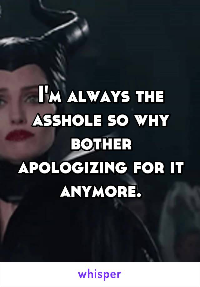 I'm always the asshole so why bother apologizing for it anymore.
