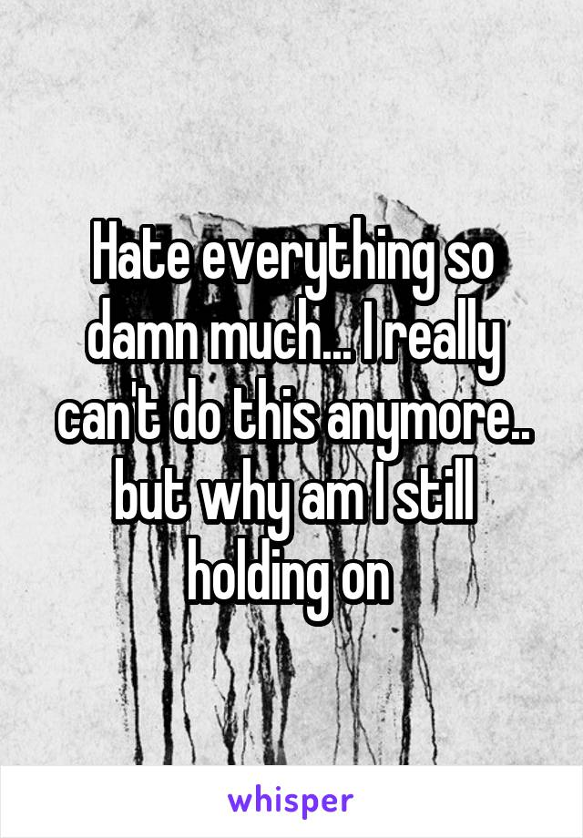 Hate everything so damn much... I really can't do this anymore.. but why am I still holding on