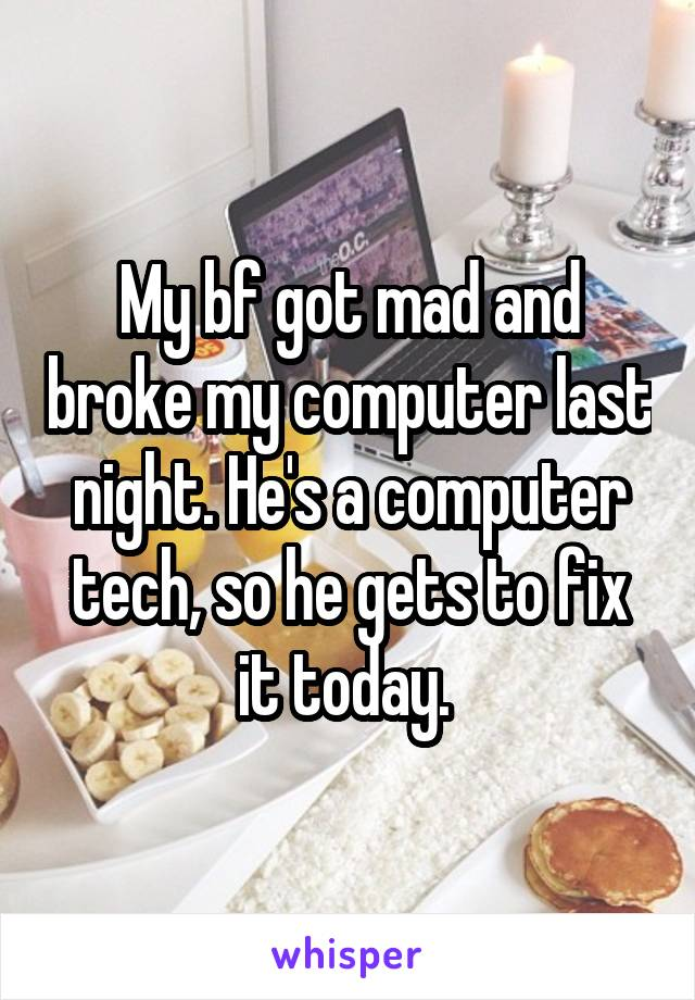 My bf got mad and broke my computer last night. He's a computer tech, so he gets to fix it today.