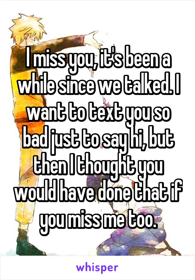 I miss you, it's been a while since we talked. I want to text you so bad just to say hi, but then I thought you would have done that if you miss me too.