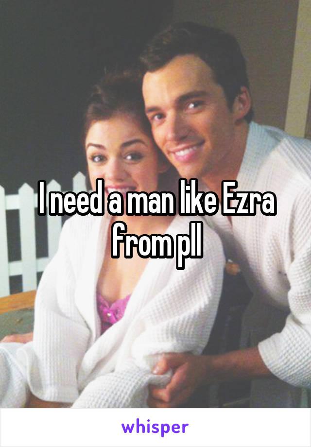 I need a man like Ezra from pll