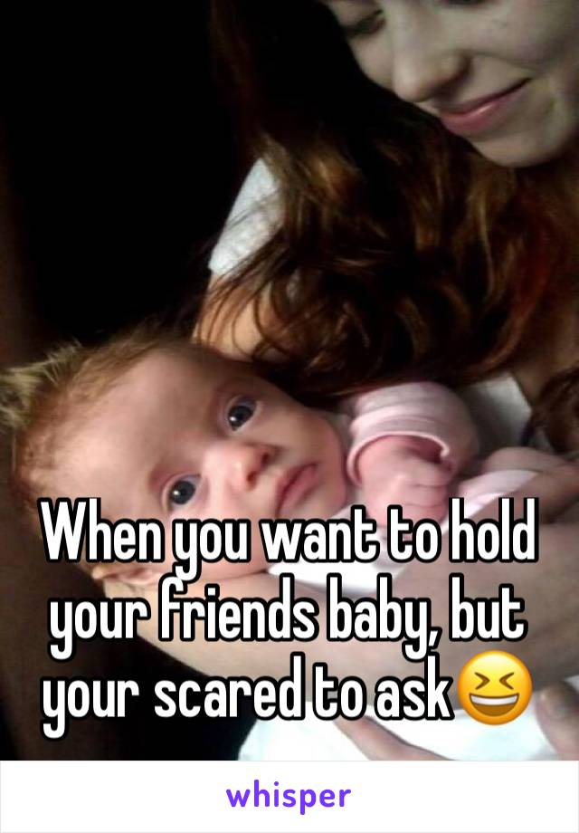When you want to hold your friends baby, but your scared to ask😆