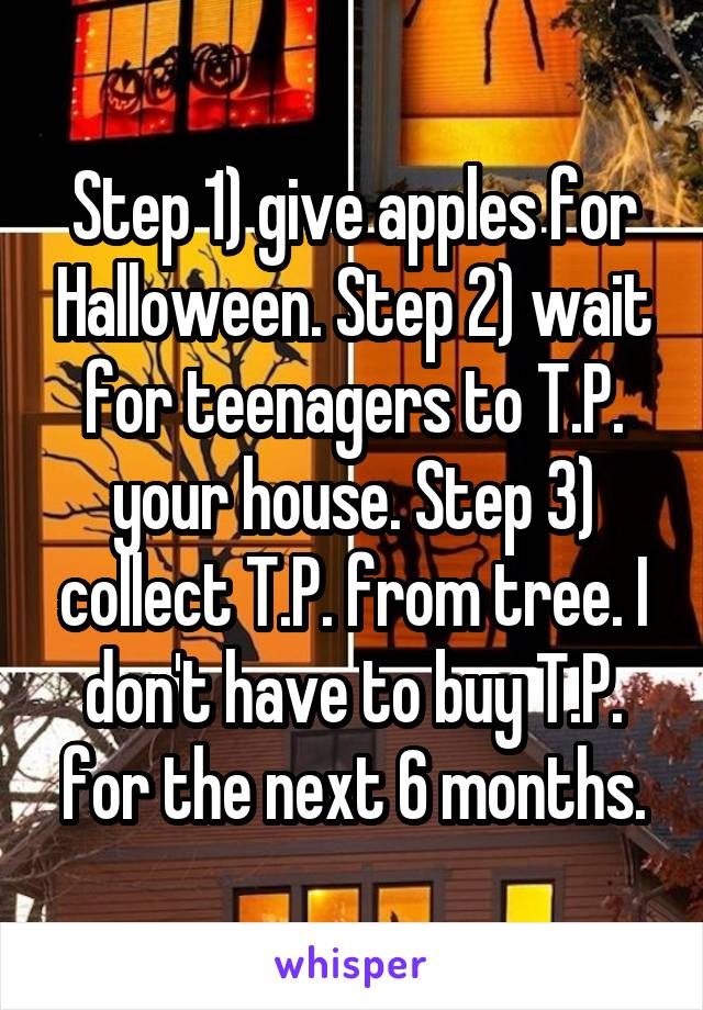 Step 1) give apples for Halloween. Step 2) wait for teenagers to T.P. your house. Step 3) collect T.P. from tree. I don't have to buy T.P. for the next 6 months.