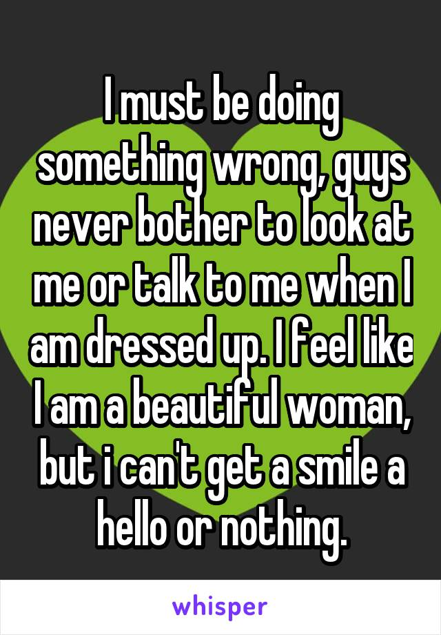 I must be doing something wrong, guys never bother to look at me or talk to me when I am dressed up. I feel like I am a beautiful woman, but i can't get a smile a hello or nothing.