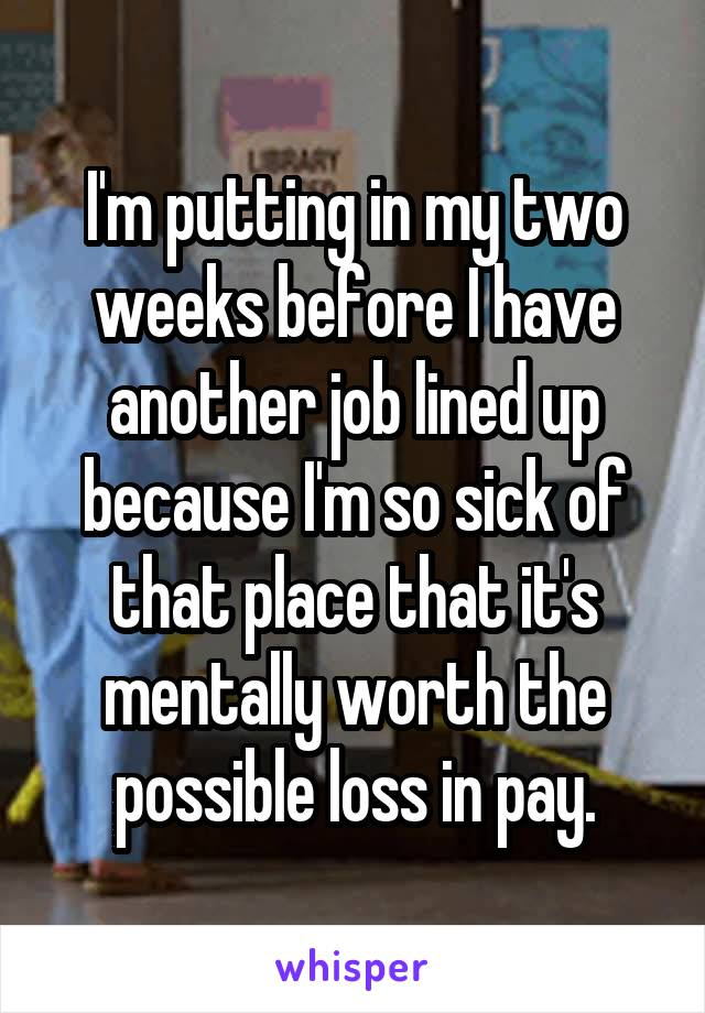 I'm putting in my two weeks before I have another job lined up because I'm so sick of that place that it's mentally worth the possible loss in pay.