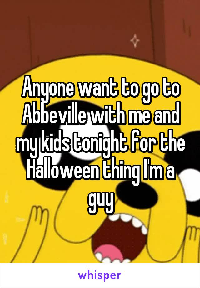 Anyone want to go to Abbeville with me and my kids tonight for the Halloween thing I'm a guy