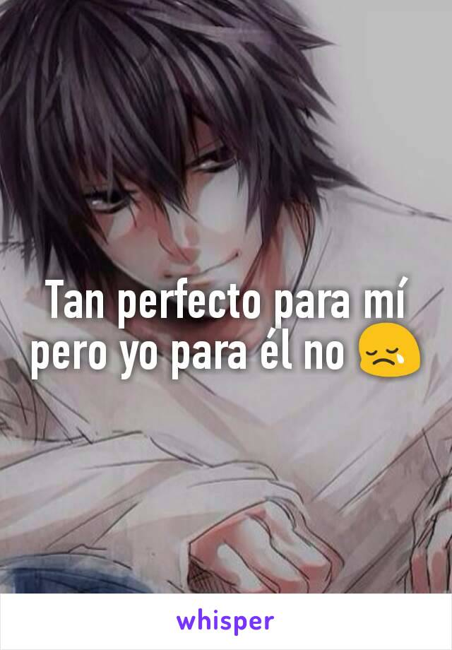 Tan perfecto para mí pero yo para él no 😢