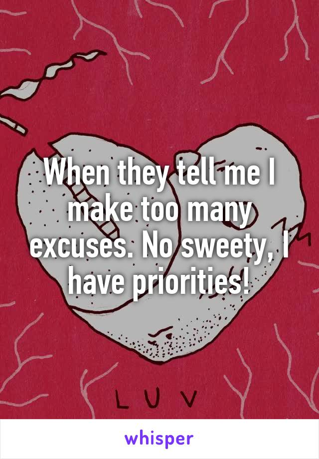 When they tell me I make too many excuses. No sweety, I have priorities!