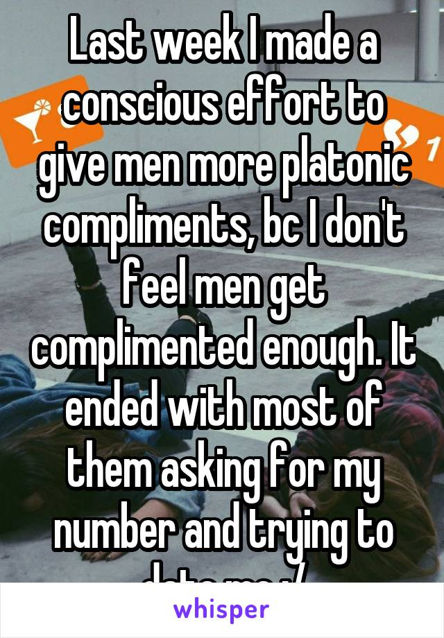Last week I made a conscious effort to give men more platonic compliments, bc I don't feel men get complimented enough. It ended with most of them asking for my number and trying to date me :/