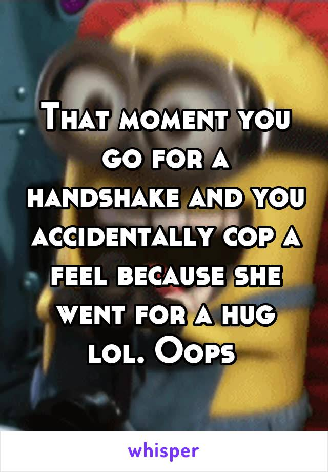 That moment you go for a handshake and you accidentally cop a feel because she went for a hug lol. Oops