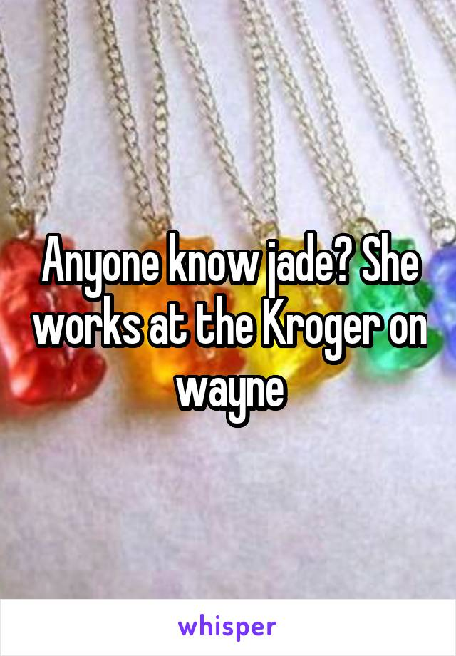 Anyone know jade? She works at the Kroger on wayne