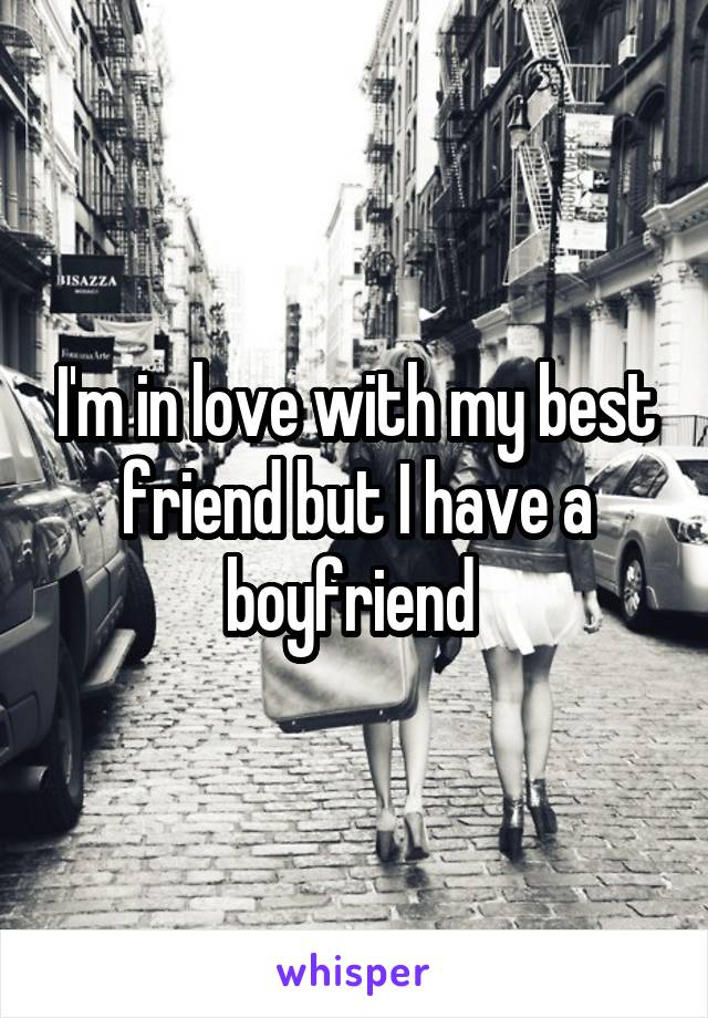 I'm in love with my best friend but I have a boyfriend