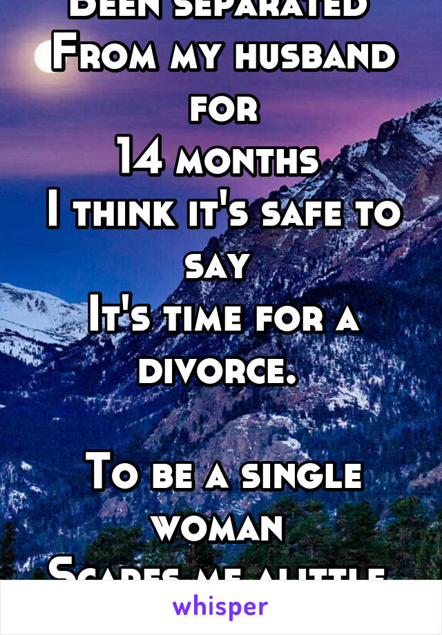 Been separated  From my husband for 14 months  I think it's safe to say  It's time for a divorce.   To be a single woman  Scares me alittle.