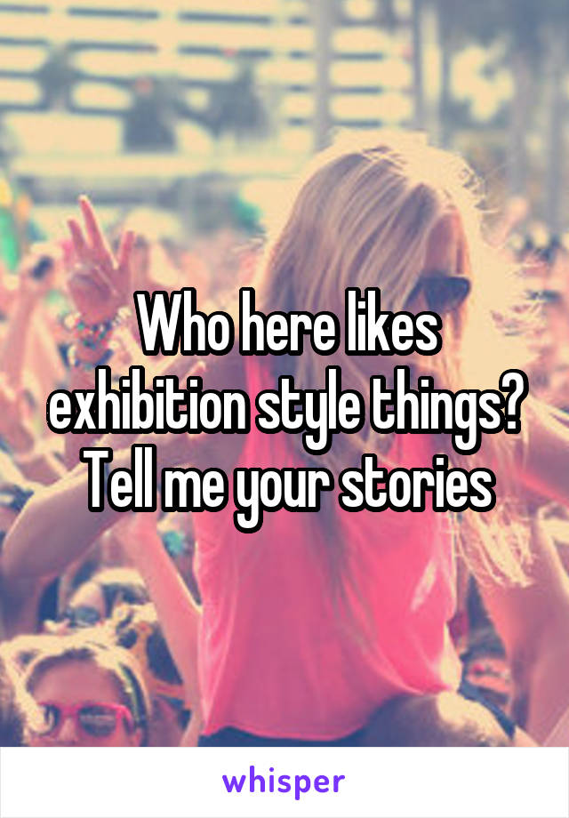 Who here likes exhibition style things? Tell me your stories