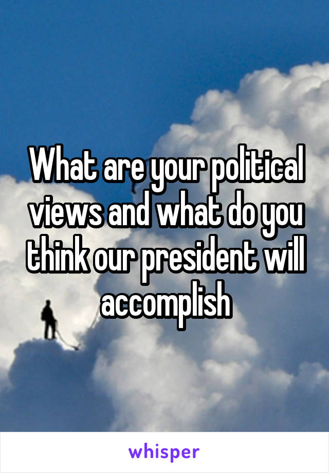 What are your political views and what do you think our president will accomplish
