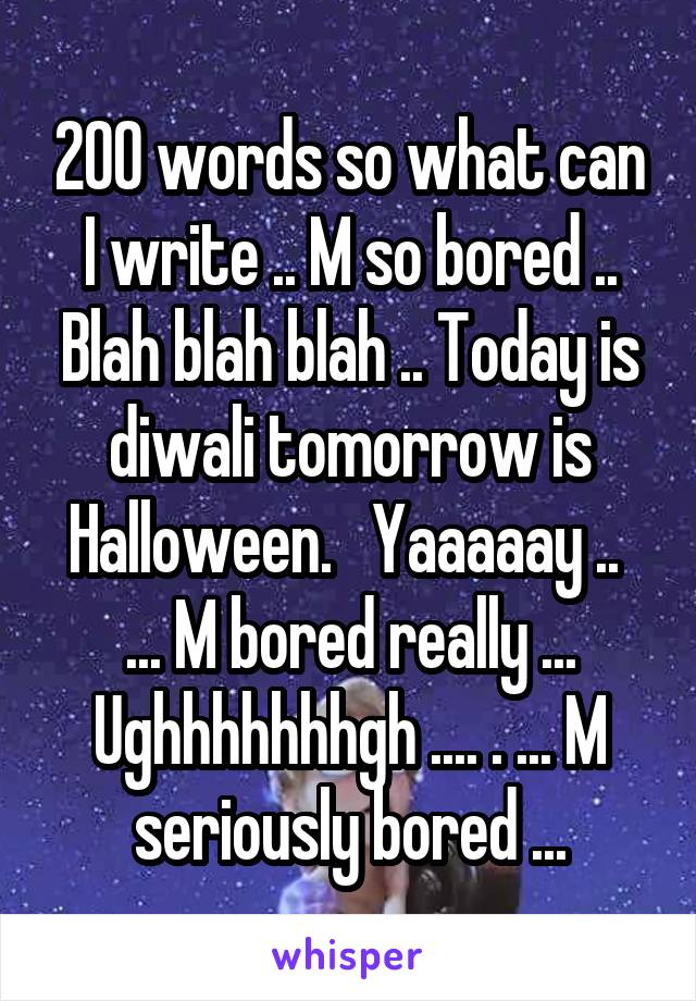 200 words so what can I write .. M so bored .. Blah blah blah .. Today is diwali tomorrow is Halloween.   Yaaaaay ..  ... M bored really ... Ughhhhhhhgh .... . ... M seriously bored ...