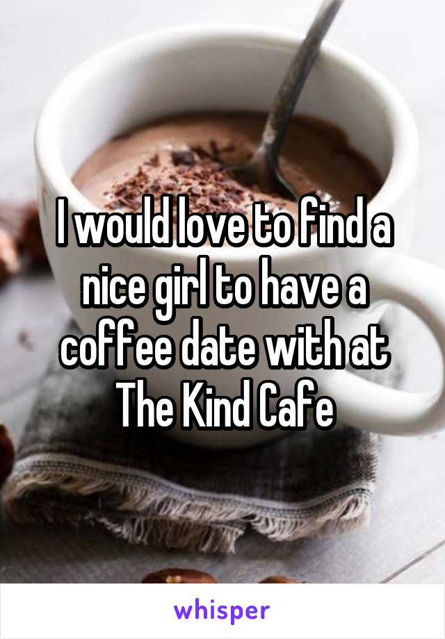 I would love to find a nice girl to have a coffee date with at The Kind Cafe