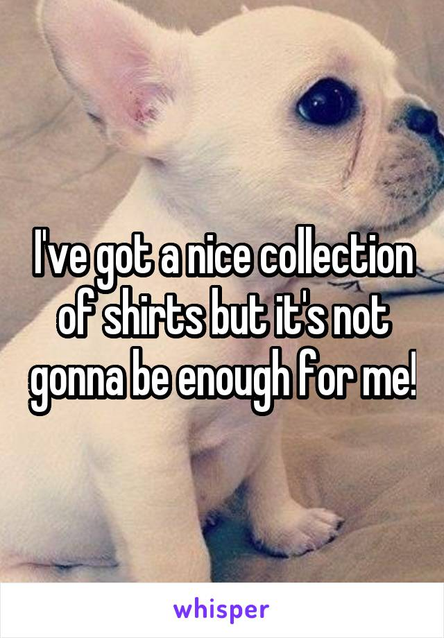 I've got a nice collection of shirts but it's not gonna be enough for me!