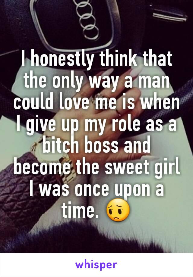 I honestly think that the only way a man could love me is when I give up my role as a bitch boss and become the sweet girl I was once upon a time. 😔