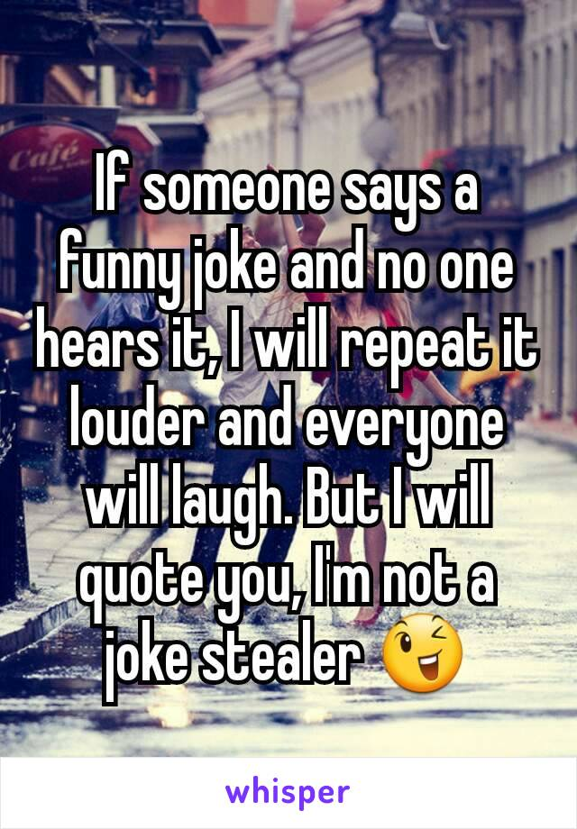 If someone says a funny joke and no one hears it, I will repeat it louder and everyone will laugh. But I will quote you, I'm not a joke stealer 😉