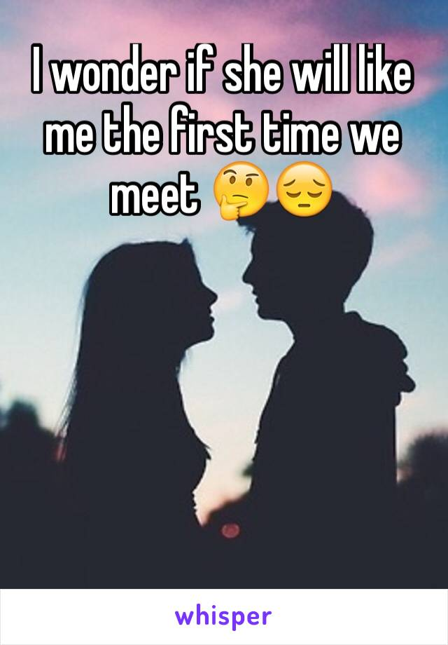 I wonder if she will like me the first time we meet 🤔😔
