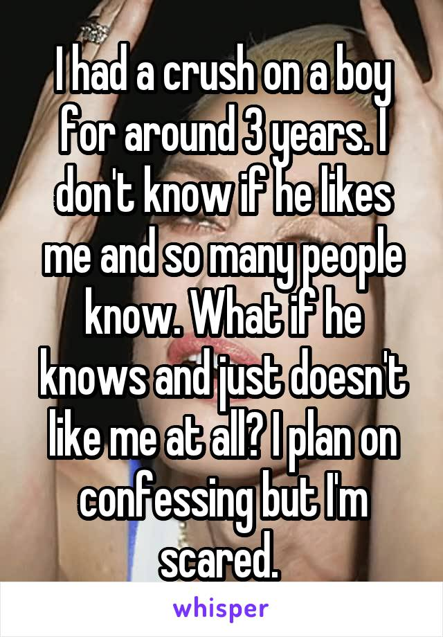 I had a crush on a boy for around 3 years. I don't know if he likes me and so many people know. What if he knows and just doesn't like me at all? I plan on confessing but I'm scared.