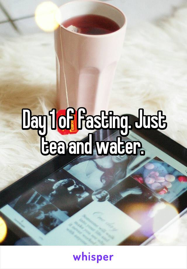 Day 1 of fasting. Just tea and water.