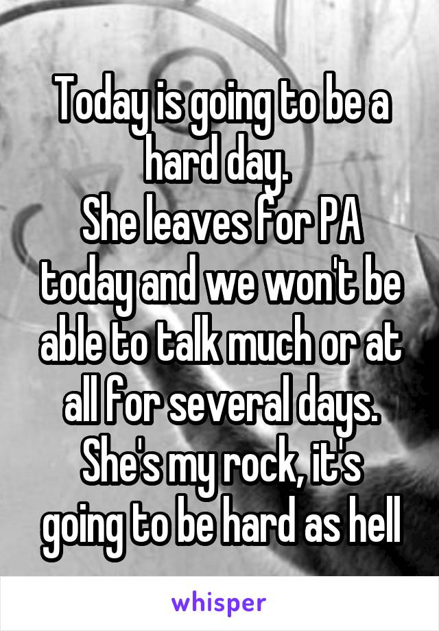 Today is going to be a hard day.  She leaves for PA today and we won't be able to talk much or at all for several days. She's my rock, it's going to be hard as hell