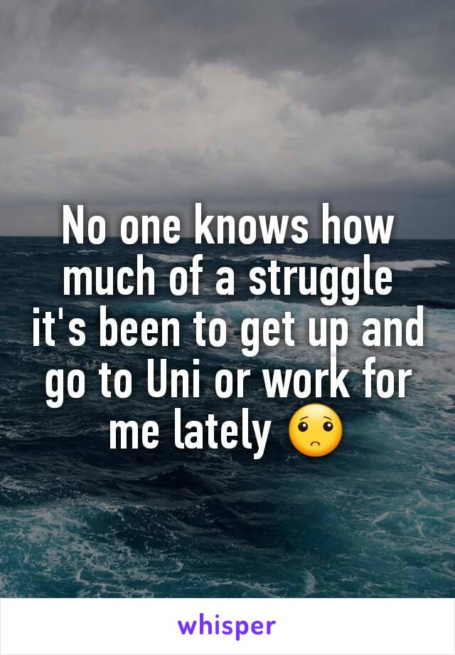 No one knows how much of a struggle it's been to get up and go to Uni or work for me lately 🙁