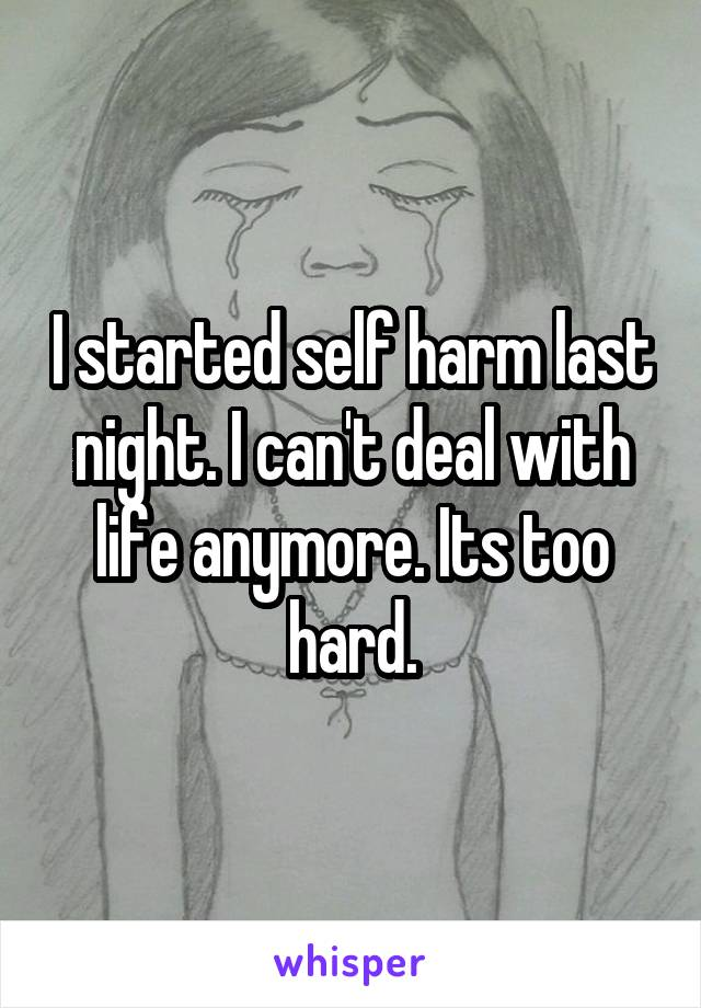 I started self harm last night. I can't deal with life anymore. Its too hard.