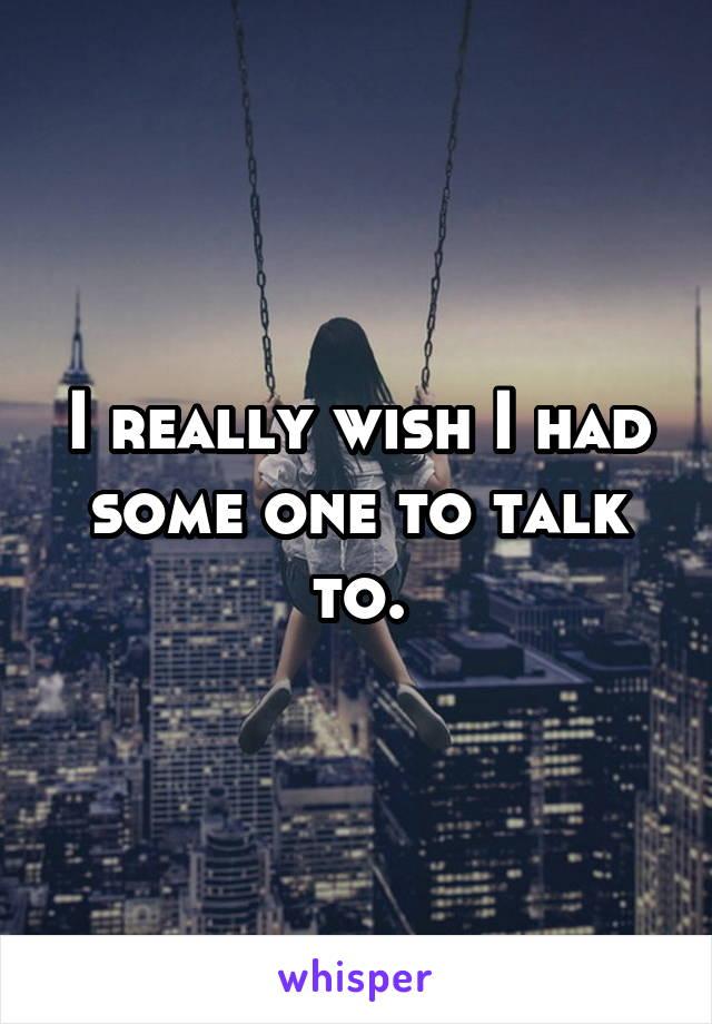 I really wish I had some one to talk to.