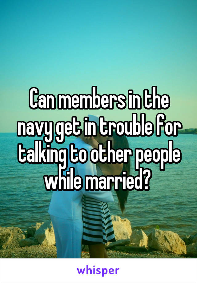 Can members in the navy get in trouble for talking to other people while married?