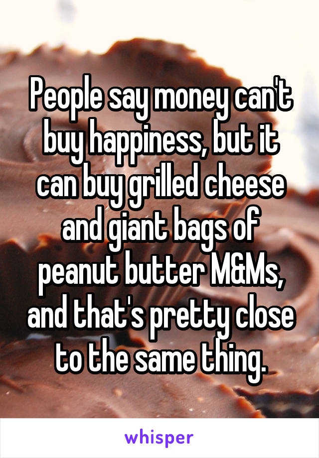 People say money can't buy happiness, but it can buy grilled cheese and giant bags of peanut butter M&Ms, and that's pretty close to the same thing.