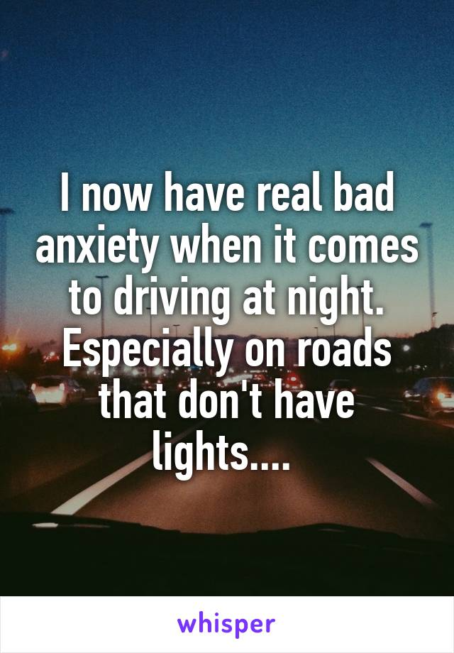 I now have real bad anxiety when it comes to driving at night. Especially on roads that don't have lights....