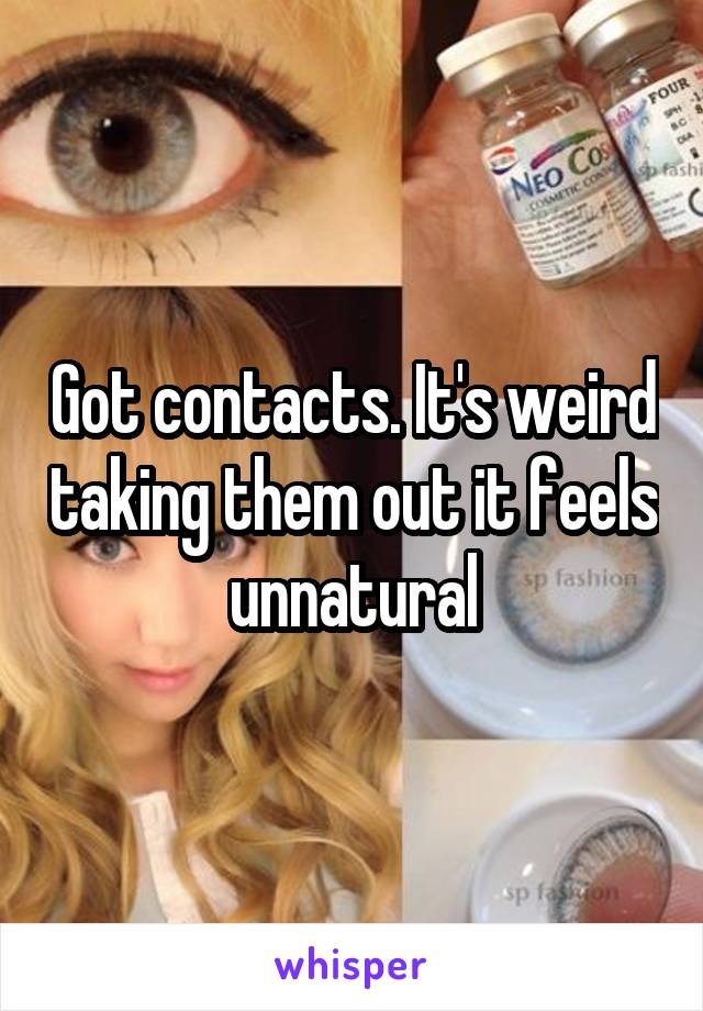 Got contacts. It's weird taking them out it feels unnatural