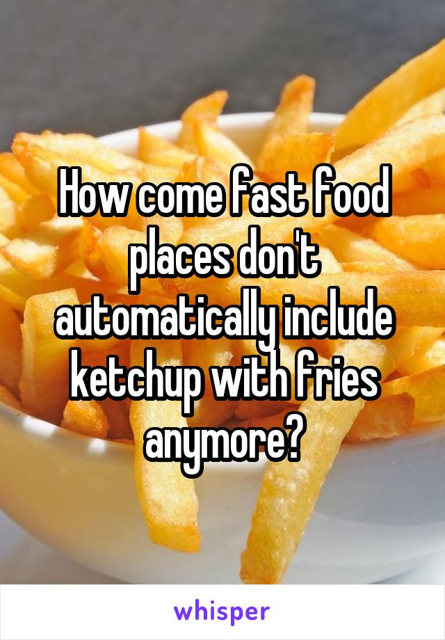 How come fast food places don't automatically include ketchup with fries anymore?