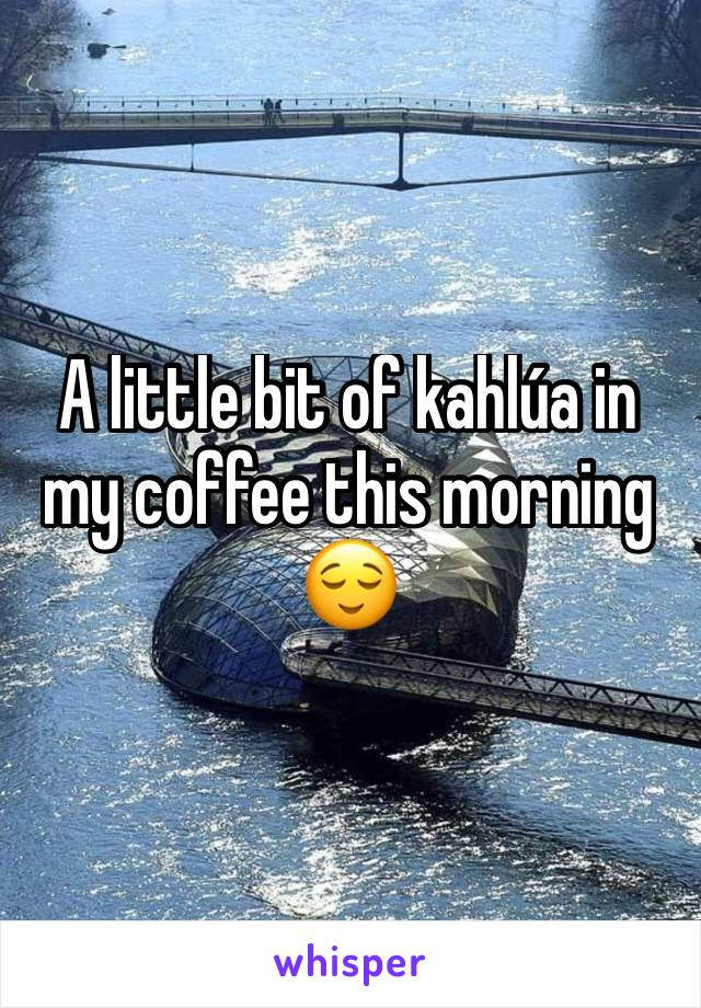 A little bit of kahlúa in my coffee this morning 😌