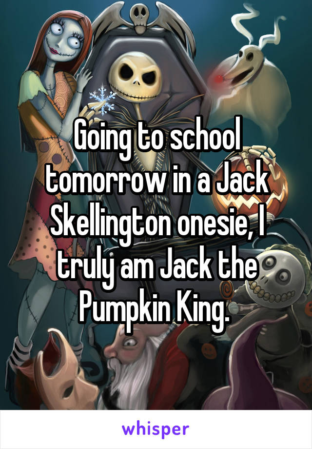 Going to school tomorrow in a Jack Skellington onesie, I truly am Jack the Pumpkin King.