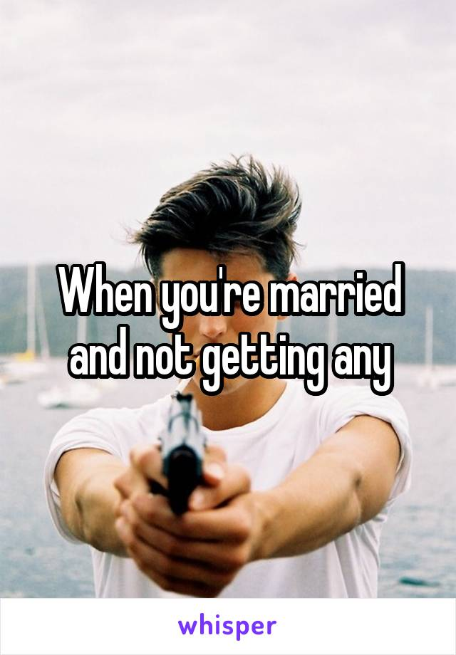 When you're married and not getting any