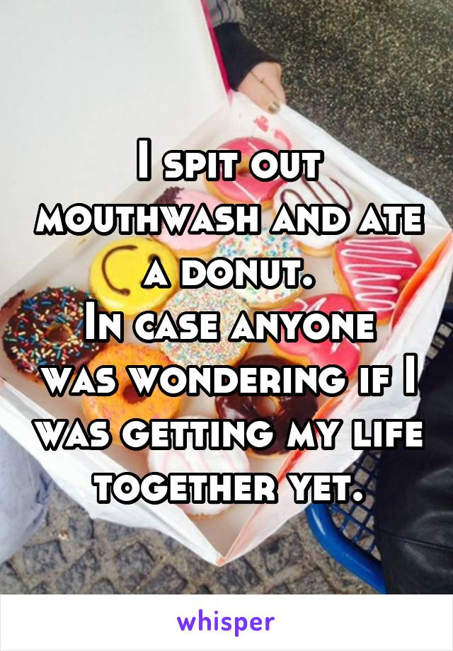I spit out mouthwash and ate a donut. In case anyone was wondering if I was getting my life together yet.