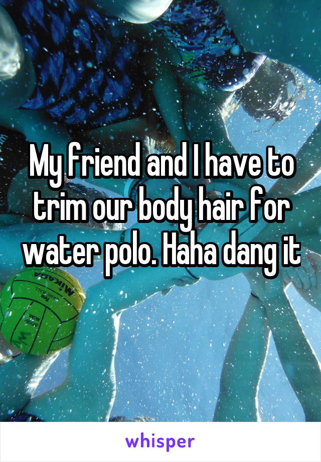 My friend and I have to trim our body hair for water polo. Haha dang it